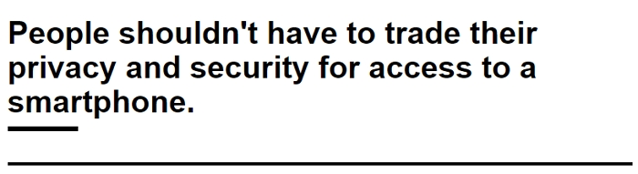 people shouldn't have to trade their privacy and security for access to a smart phone